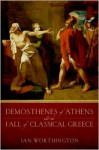 Demosthenes of Athens and the Fall of Classical Greece - Ian Worthington
