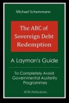 The ABC of Sovereign Debt Redemption: A Layman's Guide to Completely Avoid Governmental Austerity Programmes - Michael Schemmann