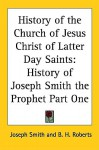History of the Church of Jesus Christ of Latter-day Saints: History of Joseph Smith the Prophet Part One - Joseph Smith Jr., B.H. Roberts