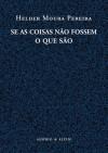Se as coisas não fossem o que são - Helder Moura Pereira