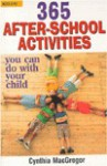 365 After-School Activities You Can Do With Your Child: You Can Do With Your Child - Cynthia MacGregor
