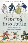 Dancing into Battle: A Social History of the Battle of Waterloo - Nick Foulkes