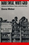 Dark Sweat, White Gold: California Farm Workers, Cotton, and the New Deal - Devra Weber