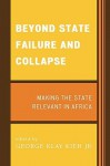 Beyond State Failure and Collapse: Making the State Relevant in Africa - George Klay Kieh Jr.