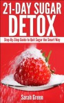21-Day Sugar Detox: Step-by-Step Guide to Quit Sugar the Smart Way - Sarah Green