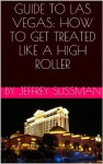 GUIDE TO LAS VEGAS: HOW TO GET TREATED LIKE A HIGH ROLLER - Jeffrey Sussman