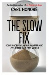The Slow Fix: Solve Problems, Work Smarter and Live Better in a Fast World - Carl Honoré