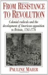 From Resistance to Revolution: Colonial Radicals and the Development of American Opposition to Britain 1765-76 - Pauline Maier