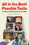 All in the Best Possible Taste: Growing Up Watching Telly in the Eighties - Tom Bromley