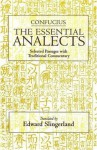 Confucius: The Essential Analects: Selected Passages With Traditional Commentary - Confucius, Edward Slingerland