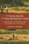 The Old Faith and the Russian Land: A Historical Ethnography of Ethics in the Urals - Douglas Rogers