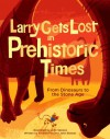 Larry Gets Lost in Prehistoric Times: From Dinosaurs to the Stone Age - John Skewes, Andrew Fox