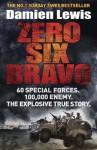 Zero Six Bravo: 60 Special Forces. 100,000 Enemy. The Explosive True Story - Damien Lewis