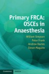 Primary Frca: Osces in Anaesthesia - William Simpson, Andrew Davies, Peter Frank