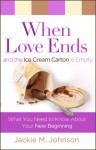 When Love Ends and the Ice Cream Carton Is Empty: What You Need to Know about Your New Beginning - Jackie Johnson