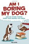 Am I Boring My Dog: And 99 Other Things Every Dog Wishes You Knew - Edie Jarolim