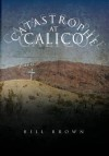 Catastrophe at Calico - Bill Brown