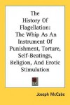 The History of Flagellation: The Whip as an Instrument of Punishment, Torture, Self-Beatings, Religion, and Erotic Stimulation - Joseph McCabe