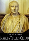 The Works of Marcus Tullius Cicero: The Orations, On Moral Duties, On the Nature of the Gods and More (7 Books With Active Table of Contents) - Marcus Tullius Cicero, Charles Duke Yonge, Francis Brooks, Francis Barham