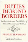 Duties Beyond Borders: On the Limits and Possibilities of Ethical International Politics (Frank W. Abrams Lectures) - Stanley Hoffmann