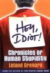Hey, Idiot!: Chronicles of Human Stupidity - Leland Gregory