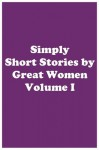 Simply Short Stories by Great Women Volume I - Louisa May Alcott, Katherine Mansfield, Kate Chopin, Willa Cather, Charlotte Perkins Gilman, Mary E. Wilkins Freeman, Susan Glaspell, Ethel M. Dell, Netta Syrett