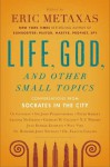 Life, God, and Other Small Topics: Conversations from Socrates in the City - Eric Metaxas