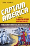 Captain America and the Nationalist Superhero: Metaphors, Narratives, and Geopolitics - Jason Dittmer