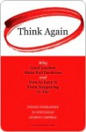 Think Again: Why Good Leaders Make Bad Decisions and How to Keep It from Happeining to You - Sydney Finkelstein