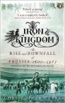 Iron Kingdom: The Rise and Downfall of Prussia, 1600-1947 - Christopher Munro Clark