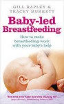Baby-Led Breastfeeding: How to Make Breastfeeding Work - With Your Baby's Help - Gill Rapley, Tracey Murkett