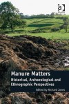 Manure Matters: Historical, Archaeological and Ethnographic Perspectives - Richard Jones