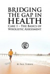 Bridging the Gap in Health Care 1: The Basics of Wholistic Assessment - Paul Turner