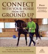 Connect with Your Horse from the Ground Up: Transform the Way You See, Feel, and Ride with a Whole New Kind of Groundwork - Peggy Cummings, Bobbie Lieberman