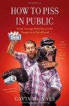 How to Piss in Public: From Teenage Rebellion to the Hangover of Adulthood - Gavin McInnes