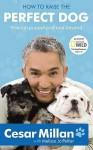 How to Raise the Perfect Dog: Through Puppyhood and Beyond. Cesar Millan with Melissa Jo Peltier - Cesar Millan