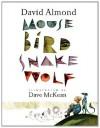 Mouse Bird Snake Wolf - David Almond