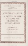 Joseph Scaliger: A Study in the History of Classical Scholarship Volume II: Historical Chronology - Anthony Grafton