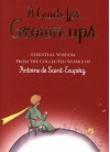 A Guide for Grown-Ups: Essential Wisdom from the Collected Works of Antoine de Saint-Exupery - Antoine de Saint-Exupéry