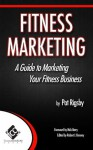 Fitness Marketing: A Guide to Marketing Your Fitness Business - Pat Rigsby, Robert Kenney, Dr. Toby Brooks, Nick Berry