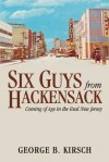 Six Guys From Hackensack: Coming of Age in the Real New Jersey - George B. Kirsch