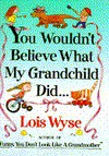 YOU WOULDN'T BELIEVE WHAT MY GRANDCHILD DID - Lois Wyse