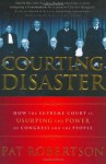 Courting Disaster: How the Supreme Court is Usurping the Power of Congress and the People - Pat Robertson