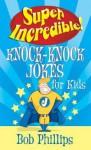 Super Incredible Knock-Knock Jokes for Kids - Bob Phillips