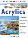 The Beginner's Guide Acrylics: A Complete Step-by-Step Guide to Techniques and Materials - Angela Gair