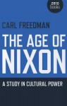 The Age of Nixon: A Study in Cultural Power - Carl Freedman