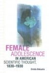 Female Adolescence in American Scientific Thought, 1830–1930 - Crista DeLuzio