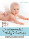 Developmental Baby Massage: Therapeutic Touch Techniques for Making Your Baby Stronger, Healthier, and Happier - Peter Walker
