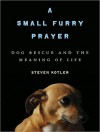 A Small Furry Prayer: Dog Rescue and the Meaning of Life - Steven Kotler, Kevin Foley