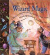 The Book of Wizard Magic: In Which the Apprentice Finds Marvelous Magic Tricks, Mystifying Illusions & Astonishing Tales - Janice Eaton Kilby, Terry Taylor